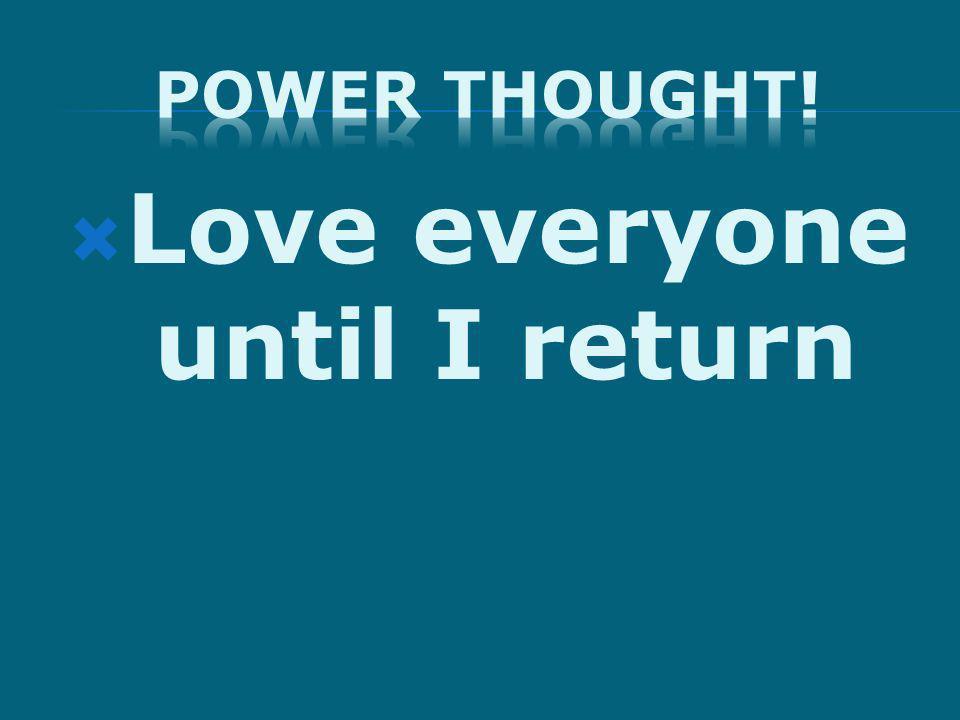 Love everyone until I return