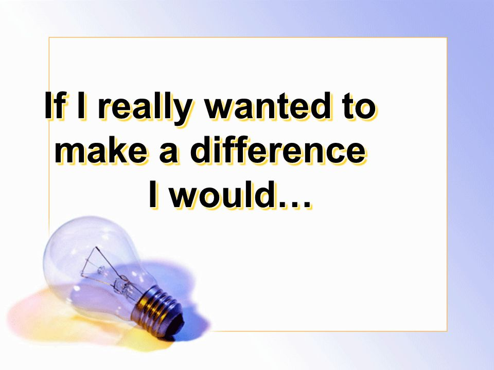 If I really wanted to make a difference I would…