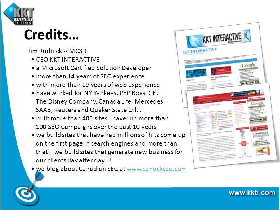 Credits… Jim Rudnick -- MCSD CEO KKT INTERACTIVE a Microsoft Certified Solution Developer more than 14 years of SEO experience with more than 19 years of web experience have worked for NY Yankees, PEP Boys, GE, The Disney Company, Canada Life, Mercedes, SAAB, Reuters and Quaker State Oil… built more than 400 sites…have run more than 100 SEO Campaigns over the past 10 years we build sites that have had millions of hits come up on the first page in search engines and more than that – we build sites that generate new business for our clients day after day!!.