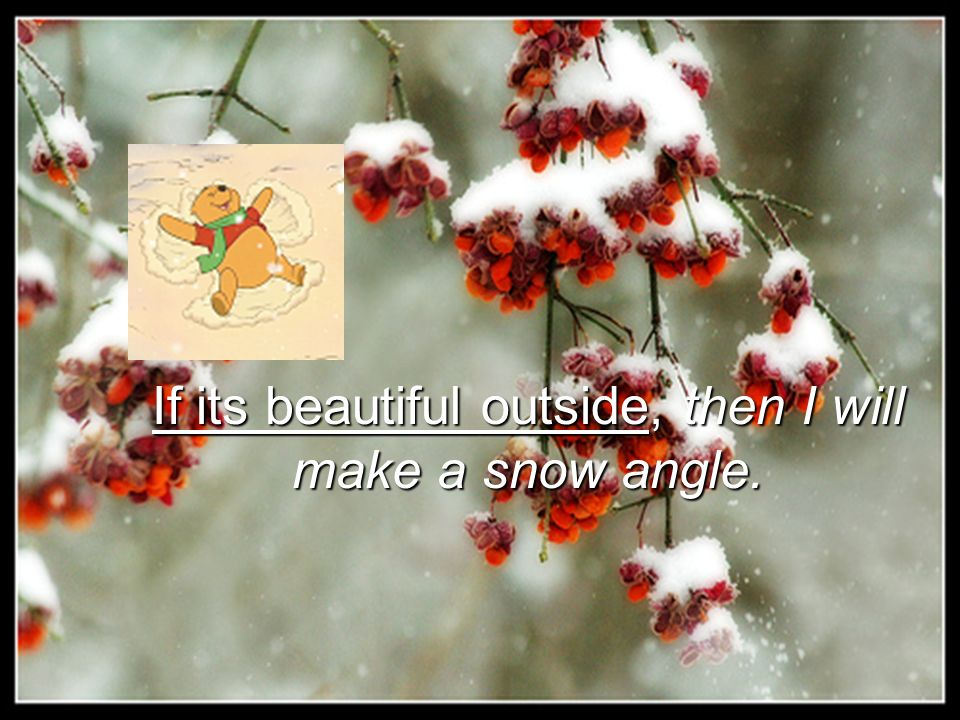 If its beautiful outside, then I will make a snow angle.
