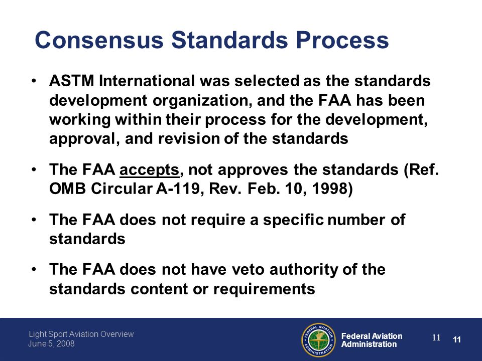 11 Federal Aviation Administration Light Sport Aviation Overview June 5, 2008 11 Consensus Standards Process ASTM International was selected as the standards development organization, and the FAA has been working within their process for the development, approval, and revision of the standards The FAA accepts, not approves the standards (Ref.