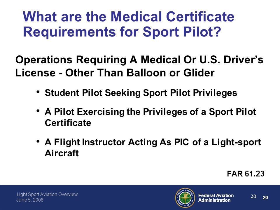 20 Federal Aviation Administration Light Sport Aviation Overview June 5, 2008 20 What are the Medical Certificate Requirements for Sport Pilot.