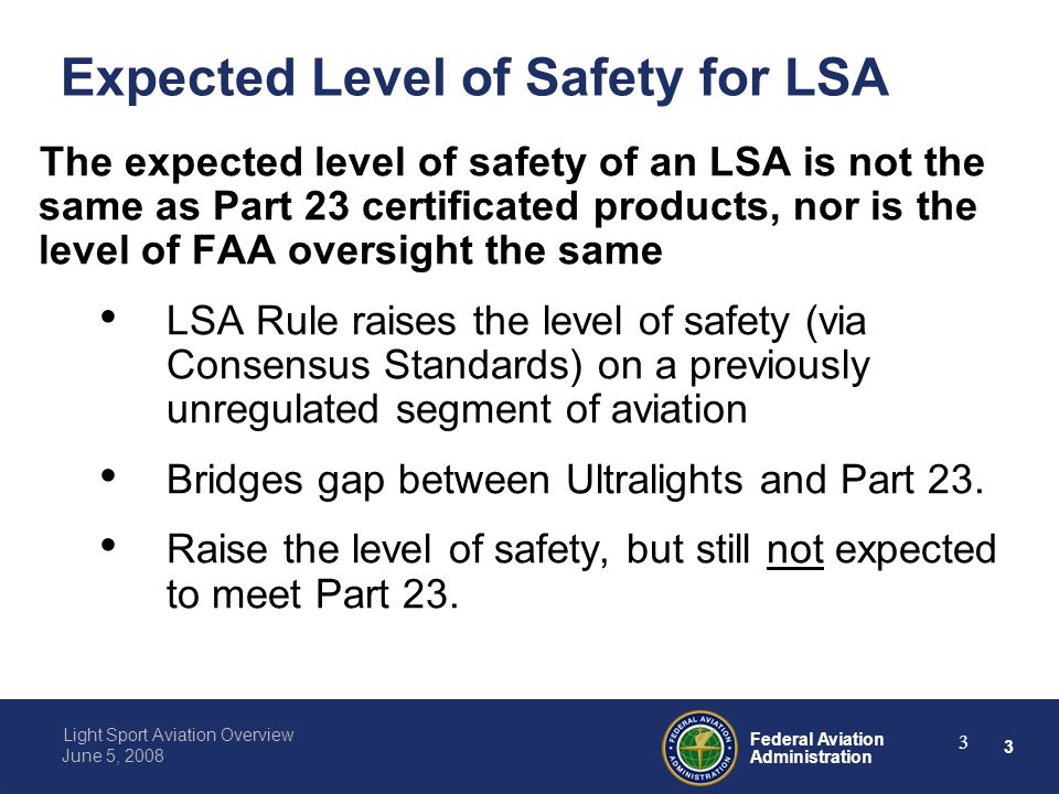 3 Federal Aviation Administration Light Sport Aviation Overview June 5, Expected Level of Safety for LSA The expected level of safety of an LSA is not the same as Part 23 certificated products, nor is the level of FAA oversight the same LSA Rule raises the level of safety (via Consensus Standards) on a previously unregulated segment of aviation Bridges gap between Ultralights and Part 23.