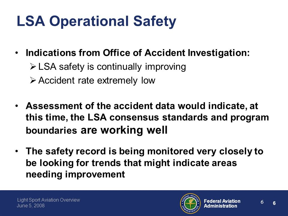 6 Federal Aviation Administration Light Sport Aviation Overview June 5, 2008 6 LSA Operational Safety Indications from Office of Accident Investigation: LSA safety is continually improving Accident rate extremely low Assessment of the accident data would indicate, at this time, the LSA consensus standards and program boundaries are working well The safety record is being monitored very closely to be looking for trends that might indicate areas needing improvement