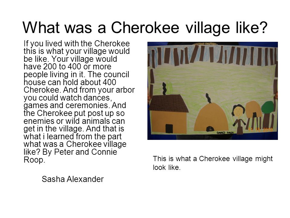 What was a Cherokee village like? If you lived with the Cherokee this is what your village would be like. Your village would have 200 to 400 or more p