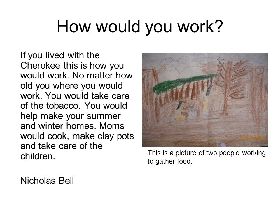 How would you work? If you lived with the Cherokee this is how you would work. No matter how old you where you would work. You would take care of the