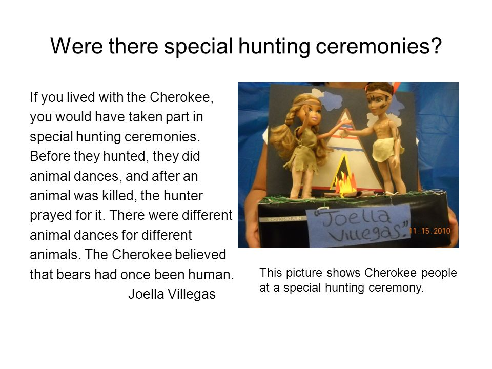 Were there special hunting ceremonies? If you lived with the Cherokee, you would have taken part in special hunting ceremonies. Before they hunted, th