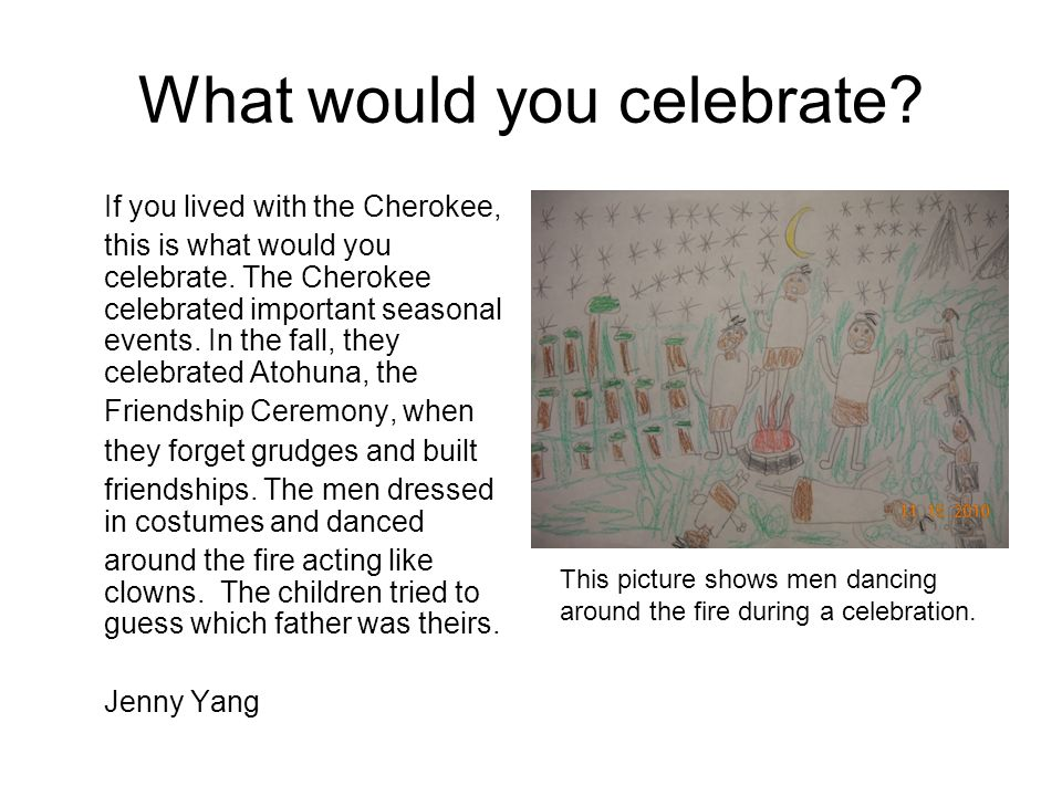 What would you celebrate? If you lived with the Cherokee, this is what would you celebrate. The Cherokee celebrated important seasonal events. In the