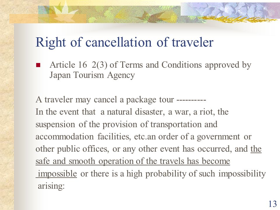 13 Right of cancellation of traveler Article 16 2(3) of Terms and Conditions approved by Japan Tourism Agency A traveler may cancel a package tour In the event that a natural disaster, a war, a riot, the suspension of the provision of transportation and accommodation facilities, etc.an order of a government or other public offices, or any other event has occurred, and the safe and smooth operation of the travels has become impossible or there is a high probability of such impossibility arising:
