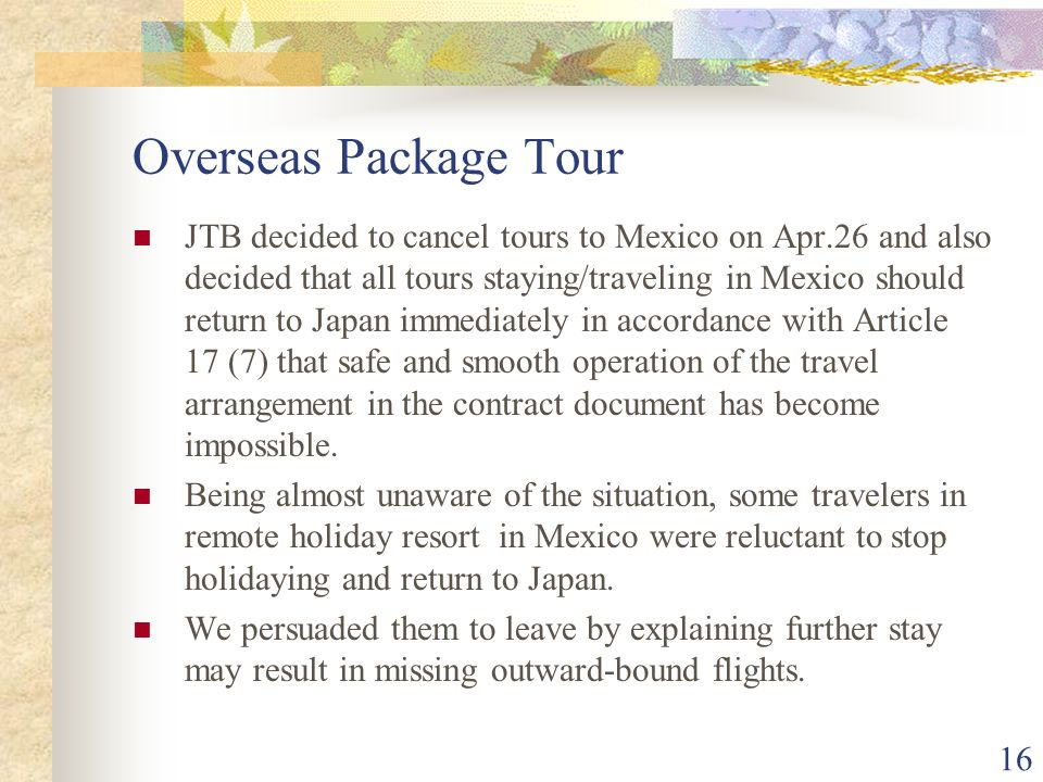 16 Overseas Package Tour JTB decided to cancel tours to Mexico on Apr.26 and also decided that all tours staying/traveling in Mexico should return to Japan immediately in accordance with Article 17 (7) that safe and smooth operation of the travel arrangement in the contract document has become impossible.