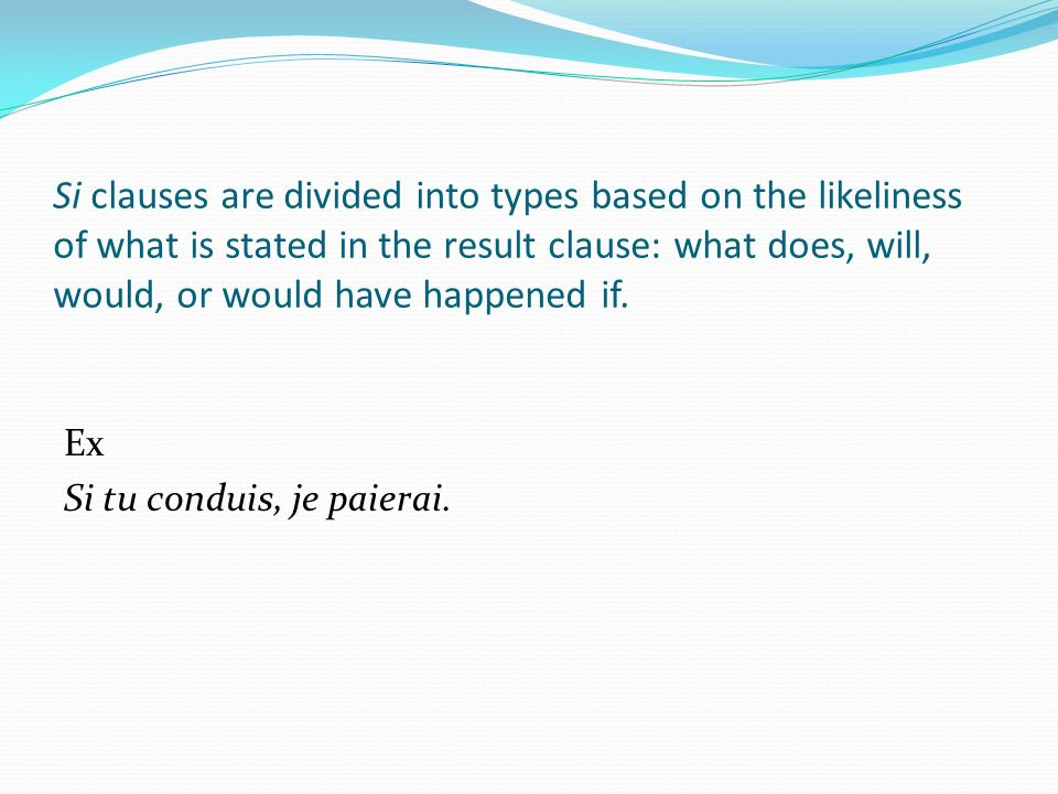 Si clauses are divided into types based on the likeliness of what is stated in the result clause: what does, will, would, or would have happened if.