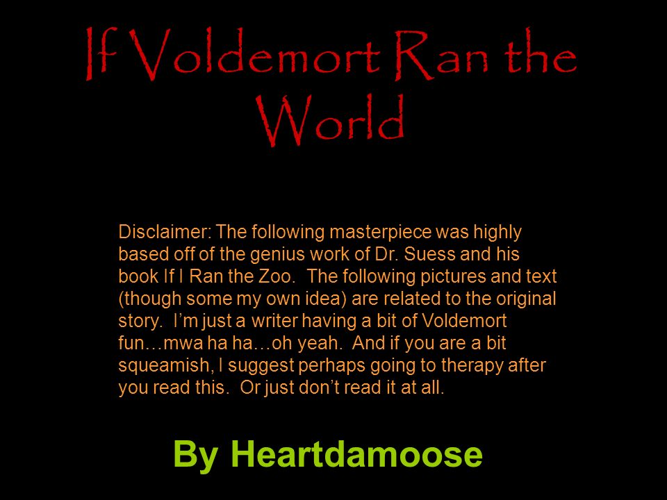 If Voldemort Ran the World By Heartdamoose Disclaimer: The following masterpiece was highly based off of the genius work of Dr.