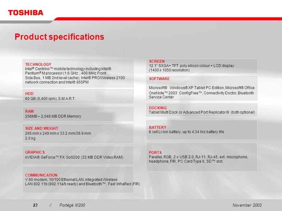 November 200322/Portégé M200 PA3316E-1ETCTablet PC pen PA3317E-1ETCReserve pen PA3191U-3BRSBattery PA3091U-1CHGBattery charger PA3282E-1ACAAC Adapter – 60W PA3283E-1ACAAC Adapter – 75W PA3311U-1M25256 MB memory kit PA3311U-1M51512 MB memory kit PA3311U-1M1G1,024 MB memory kit PA3109U-1FDDUSB diskette drive PA3252E-1CD2USB CD-RW/DVD-ROM drive PA3315E-1PRPTablet Multi Dock Options and accessories