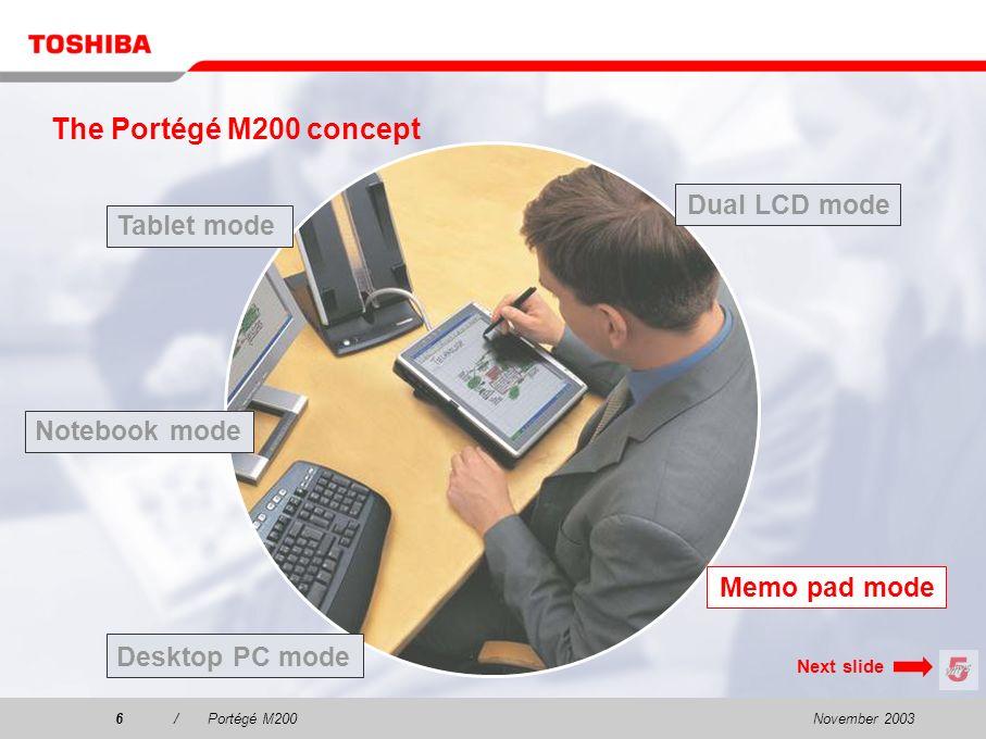 November 20035/Portégé M200 The Portégé M200 concept Tablet mode Dual LCD mode Desktop PC mode Notebook mode Memo pad mode Next slide