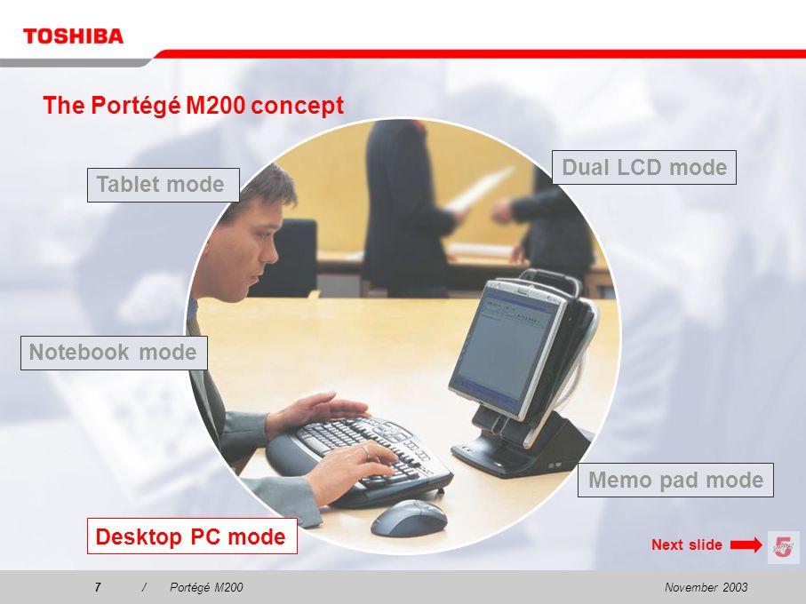 November 20036/Portégé M200 The Portégé M200 concept Tablet mode Dual LCD mode Desktop PC mode Notebook mode Memo pad mode Next slide