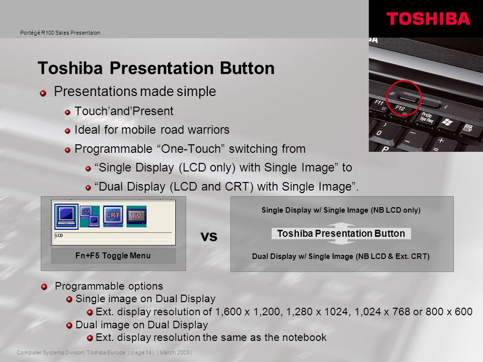 Computer Systems Division, Toshiba Europe Portégé R100 Sales Presentaion | March 2003 | | page 14 | Toshiba Presentation Button Presentations made simple TouchandPresent Ideal for mobile road warriors Programmable One-Touch switching from Single Display (LCD only) with Single Image to Dual Display (LCD and CRT) with Single Image.