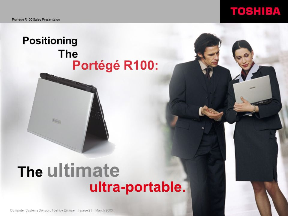 Computer Systems Division, Toshiba Europe Portégé R100 Sales Presentaion | March 2003 | | page 2 | The Portégé R100: The ultimate ultra-portable.