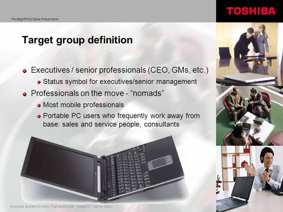 Computer Systems Division, Toshiba Europe Portégé R100 Sales Presentaion | March 2003 | | page 3 | Target group definition Executives / senior professionals (CEO, GMs, etc.) Status symbol for executives/senior management Professionals on the move - nomads Most mobile professionals Portable PC users who frequently work away from base: sales and service people, consultants