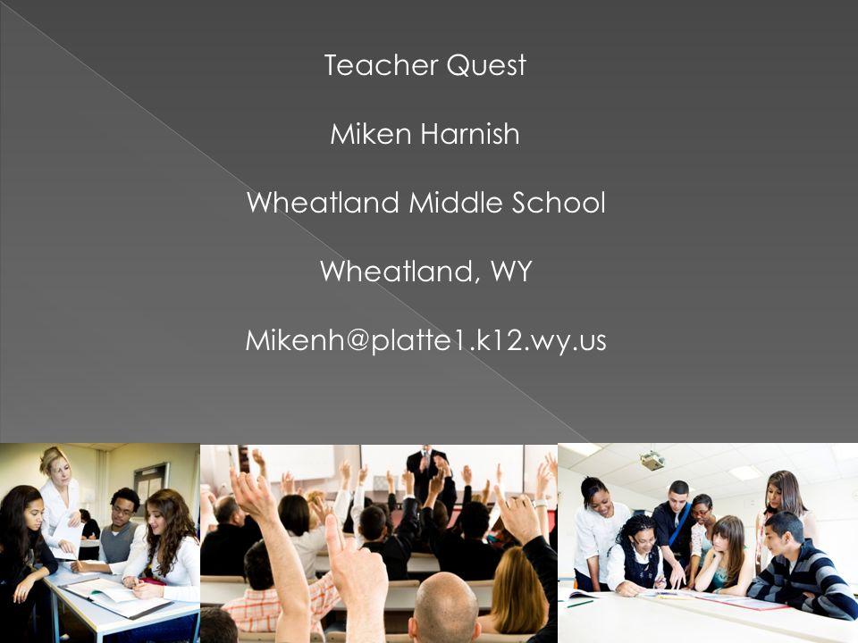 Teacher Quest Miken Harnish Wheatland Middle School Wheatland, WY Mikenh@platte1.k12.wy.us
