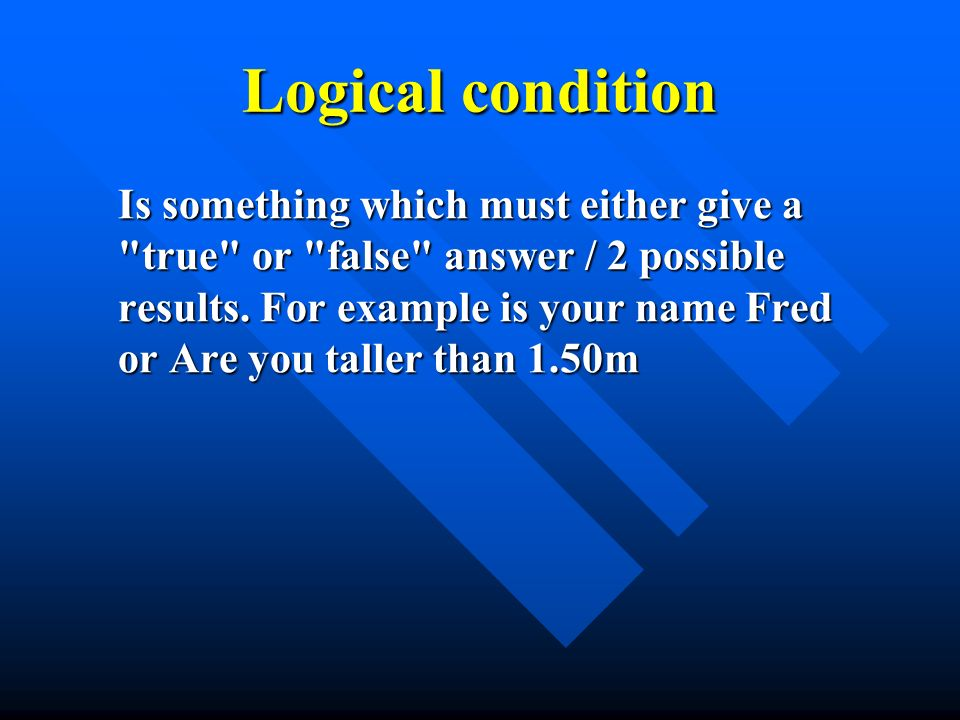 Logical condition Is something which must either give a true or false answer / 2 possible results.