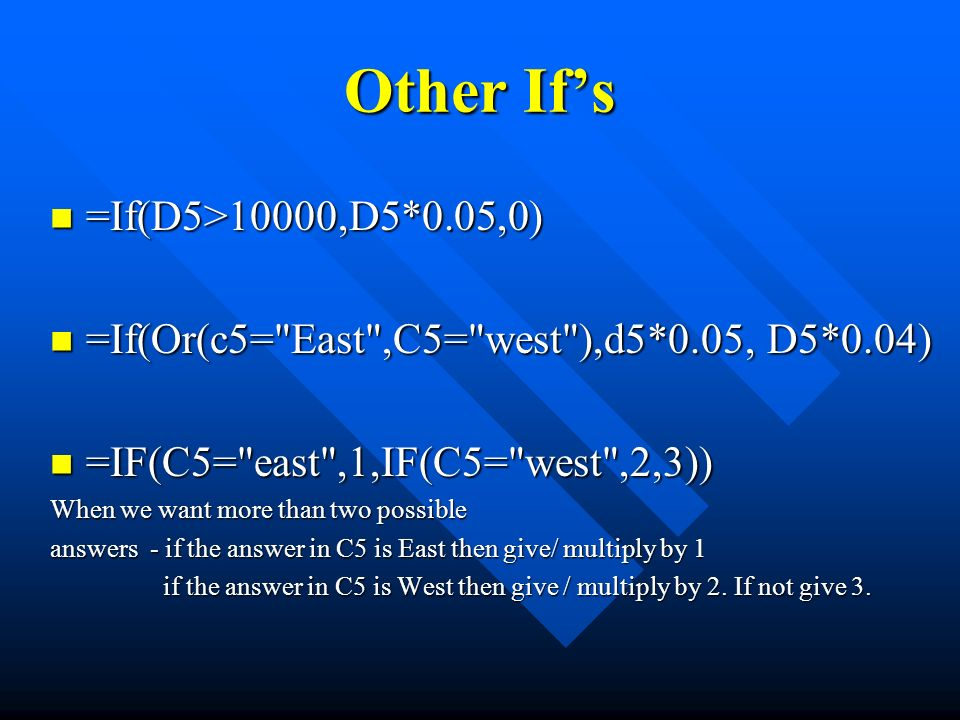 Other Ifs =If(D5>10000,D5*0.05,0) =If(D5>10000,D5*0.05,0) =If(Or(c5= East ,C5= west ),d5*0.05, D5*0.04) =If(Or(c5= East ,C5= west ),d5*0.05, D5*0.04) =IF(C5= east ,1,IF(C5= west ,2,3)) =IF(C5= east ,1,IF(C5= west ,2,3)) When we want more than two possible answers - if the answer in C5 is East then give/ multiply by 1 if the answer in C5 is West then give / multiply by 2.