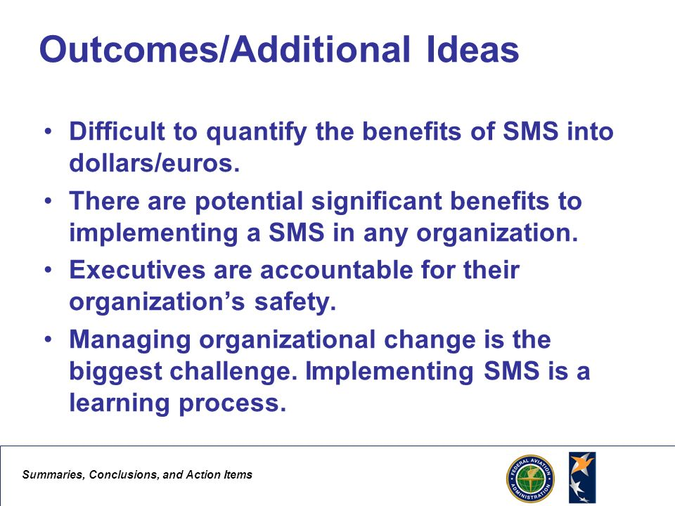 Summaries, Conclusions, and Action Items 6 Outcomes/Additional Ideas Difficult to quantify the benefits of SMS into dollars/euros. There are potential