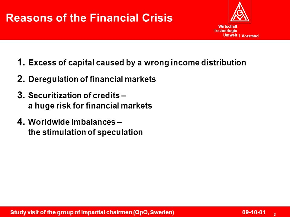 Wirtschaft Technologie Umwelt Vorstand 2 Study visit of the group of impartial chairmen (OpO, Sweden)09-10-01 Reasons of the Financial Crisis 1. Exces