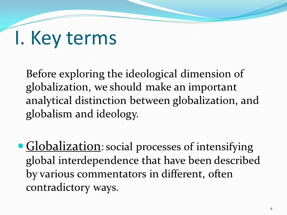 I. Key terms Before exploring the ideological dimension of globalization, we should make an important analytical distinction between globalization, an