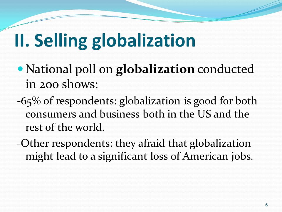 II. Selling globalization National poll on globalization conducted in 200 shows: -65% of respondents: globalization is good for both consumers and bus