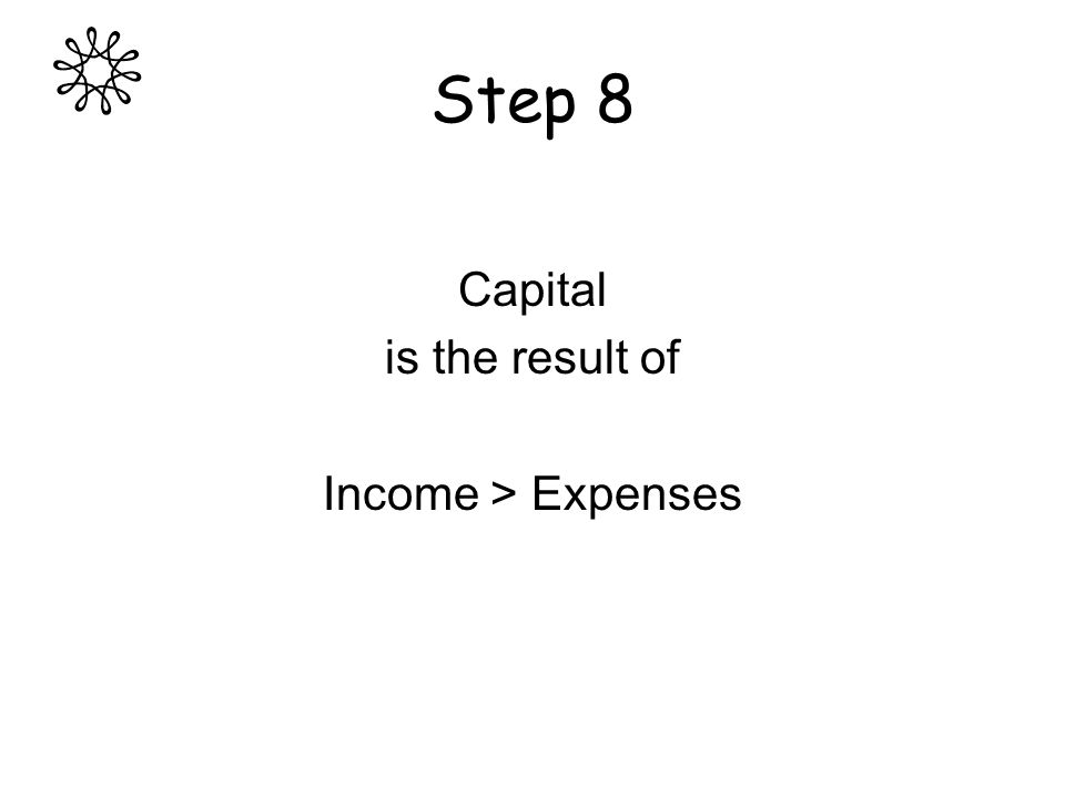 Step 8 Capital is the result of Income > Expenses