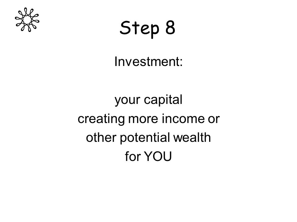 Step 8 Investment: your capital creating more income or other potential wealth for YOU