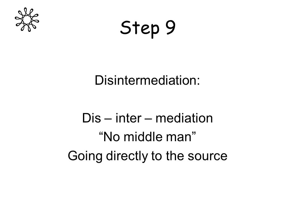 Step 9 Disintermediation: Dis – inter – mediation No middle man Going directly to the source