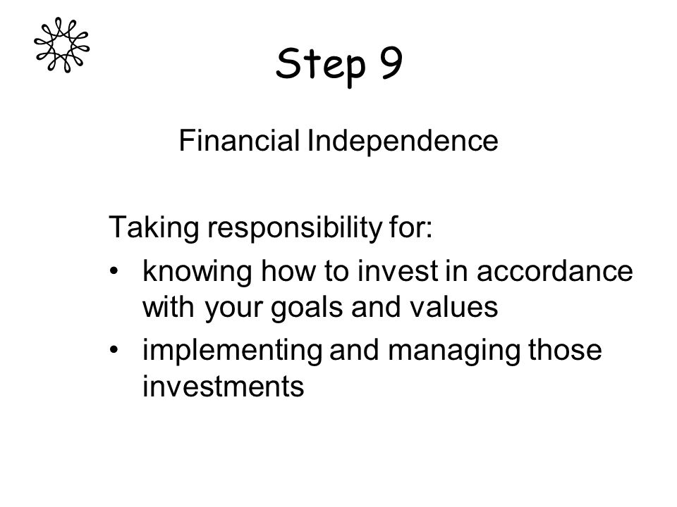 Step 9 Financial Independence Taking responsibility for: knowing how to invest in accordance with your goals and values implementing and managing those investments