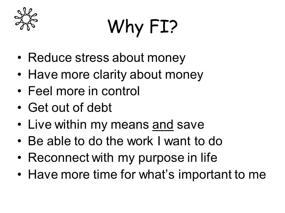 Why FI? Reduce stress about money Have more clarity about money Feel more in control Get out of debt Live within my means and save Be able to do the w