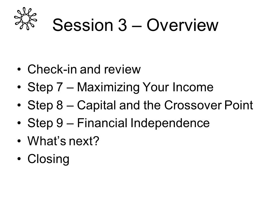 Check-in and review Step 7 – Maximizing Your Income Step 8 – Capital and the Crossover Point Step 9 – Financial Independence Whats next? Closing Sessi