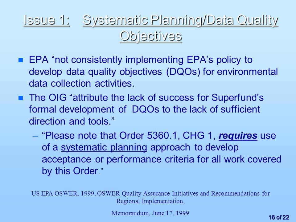 16 of 22 Issue 1:Systematic Planning/Data Quality Objectives EPA not consistently implementing EPAs policy to develop data quality objectives (DQOs) for environmental data collection activities.