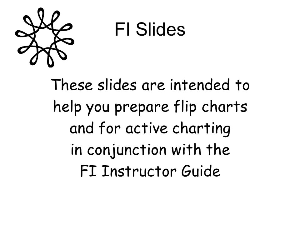 FI Slides These slides are intended to help you prepare flip charts and for active charting in conjunction with the FI Instructor Guide