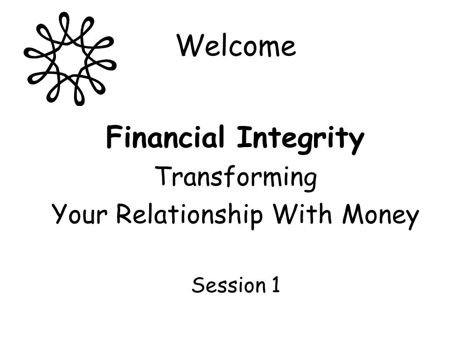 Welcome Financial Integrity Transforming Your Relationship With Money Session 1