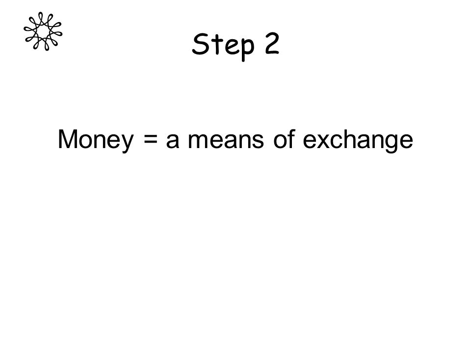 Step 2 Money = a means of exchange