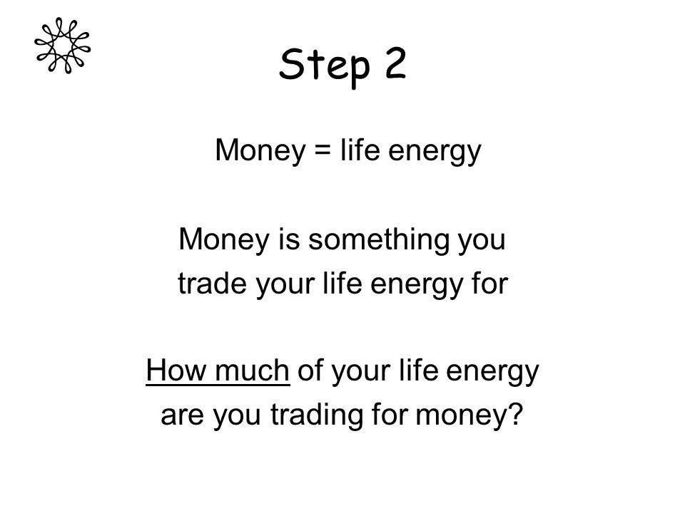 Step 2 Money = life energy Money is something you trade your life energy for How much of your life energy are you trading for money