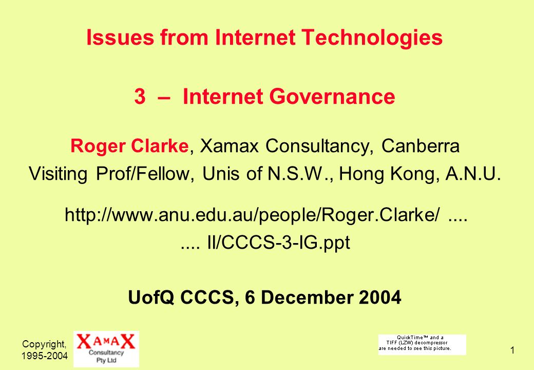 Copyright, 1995-2004 1 Issues from Internet Technologies 3 – Internet Governance Roger Clarke, Xamax Consultancy, Canberra Visiting Prof/Fellow, Unis