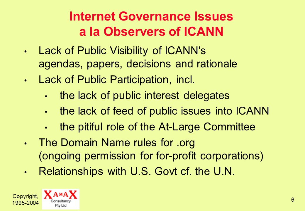 Copyright, 1995-2004 6 Internet Governance Issues a la Observers of ICANN Lack of Public Visibility of ICANN's agendas, papers, decisions and rational