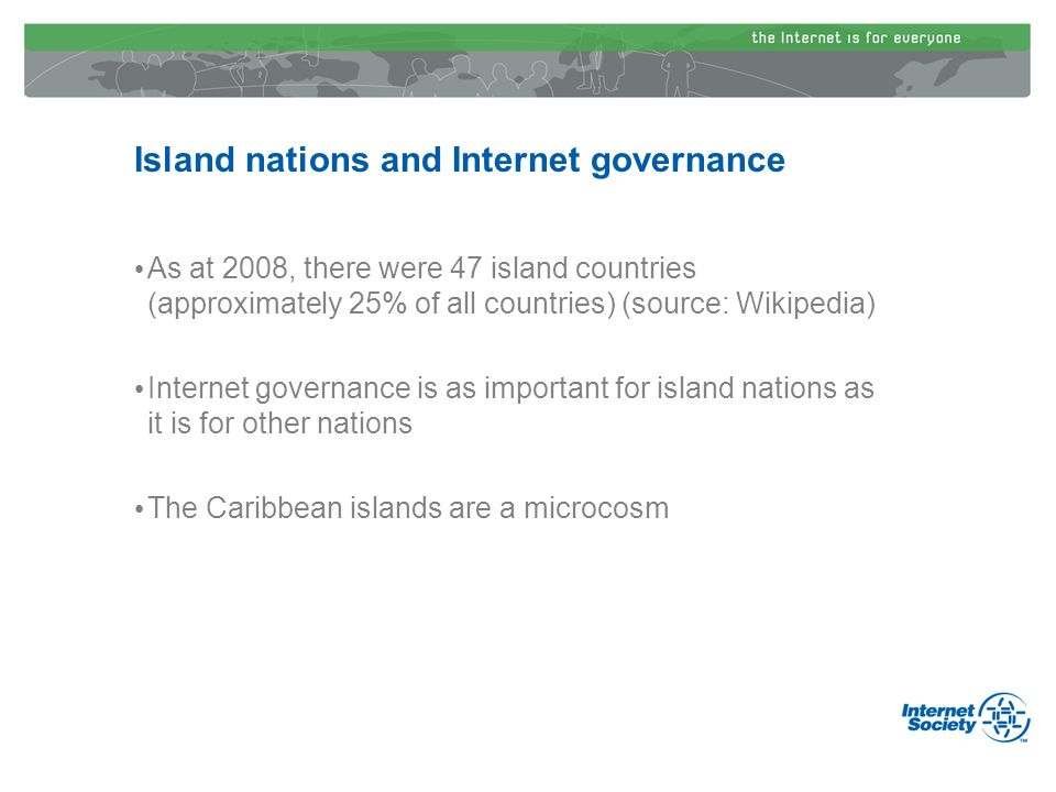 Island nations and Internet governance As at 2008, there were 47 island countries (approximately 25% of all countries) (source: Wikipedia) Internet go