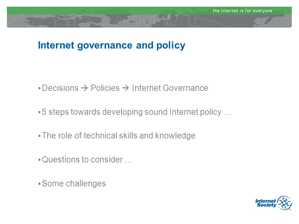 Internet governance and policy Decisions Policies Internet Governance 5 steps towards developing sound Internet policy … The role of technical skills and knowledge Questions to consider … Some challenges