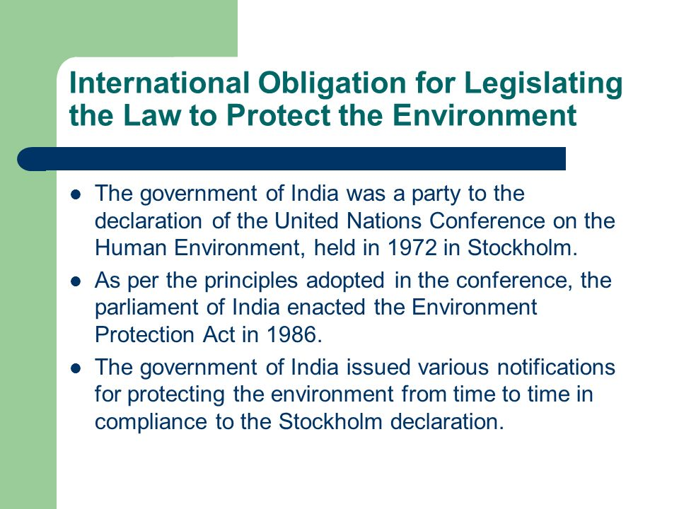 International Obligation for Legislating the Law to Protect the Environment The government of India was a party to the declaration of the United Natio