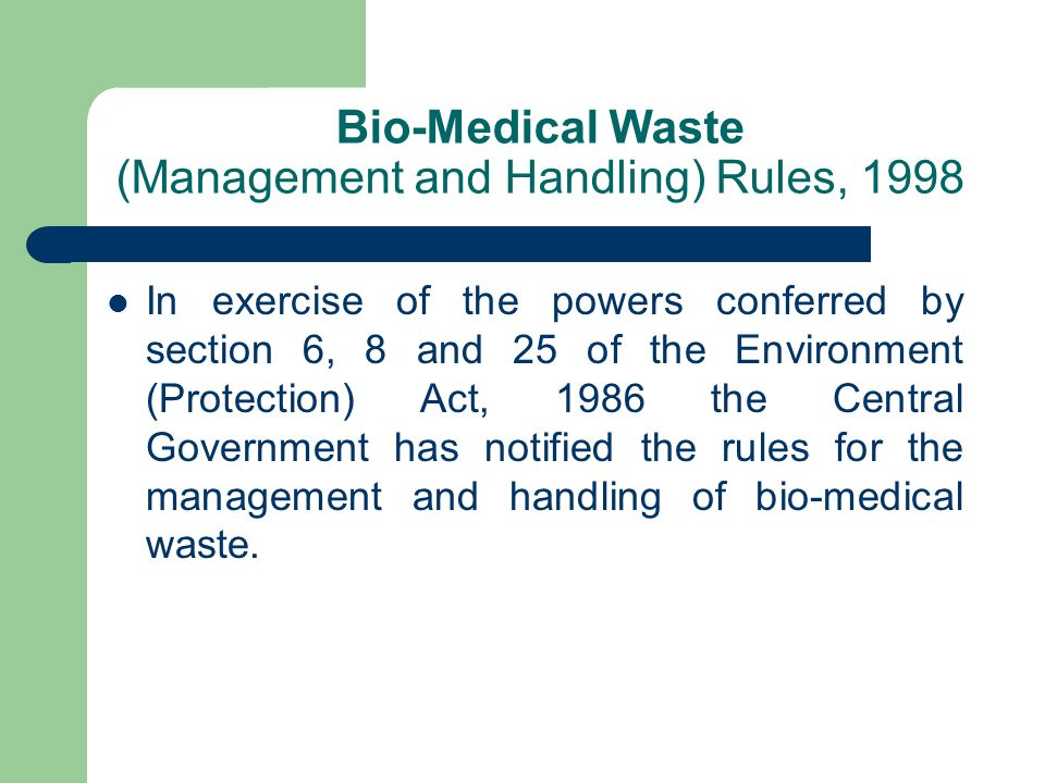 Duty of the Occupier (as per BMW Rules, 1998 issued under EP Act, 1986) It is the duty of any person who has control over the institution and/or its premises, generating bio-medical waste, which includes a hospital, nursing home, clinic dispensary, veterinary institution, animal house, pathological laboratory, blood bank, to take all steps to ensure that such waste is handled without any adverse effect to human health and the environment.