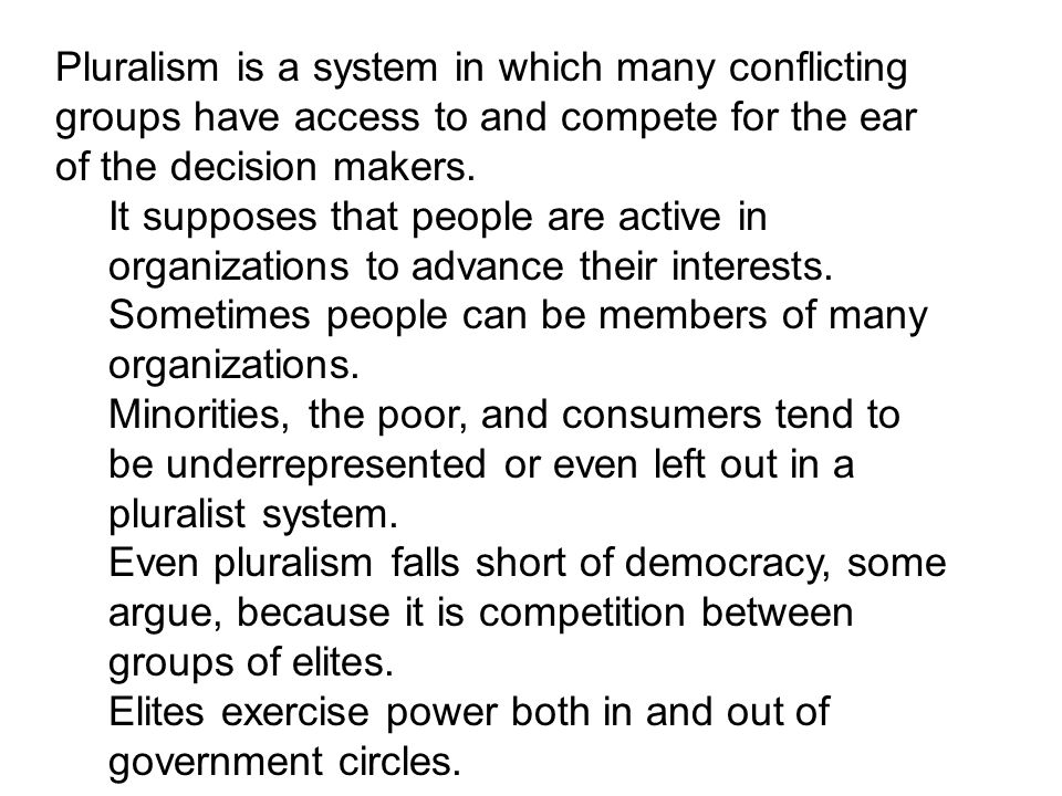 Pluralism is a system in which many conflicting groups have access to and compete for the ear of the decision makers.