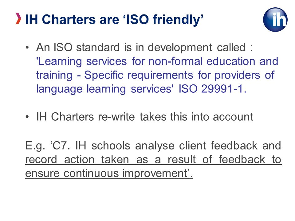 IH Charters are ISO friendly An ISO standard is in development called : Learning services for non-formal education and training - Specific requirements for providers of language learning services ISO 29991-1.