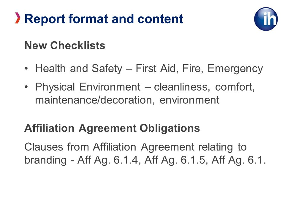 Report format and content New Checklists Health and Safety – First Aid, Fire, Emergency Physical Environment – cleanliness, comfort, maintenance/decoration, environment Affiliation Agreement Obligations Clauses from Affiliation Agreement relating to branding - Aff Ag.