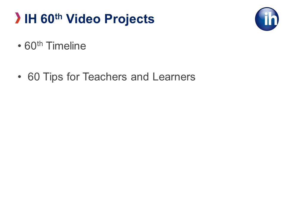 60 th Timeline 60 Tips for Teachers and Learners IH 60 th Video Projects